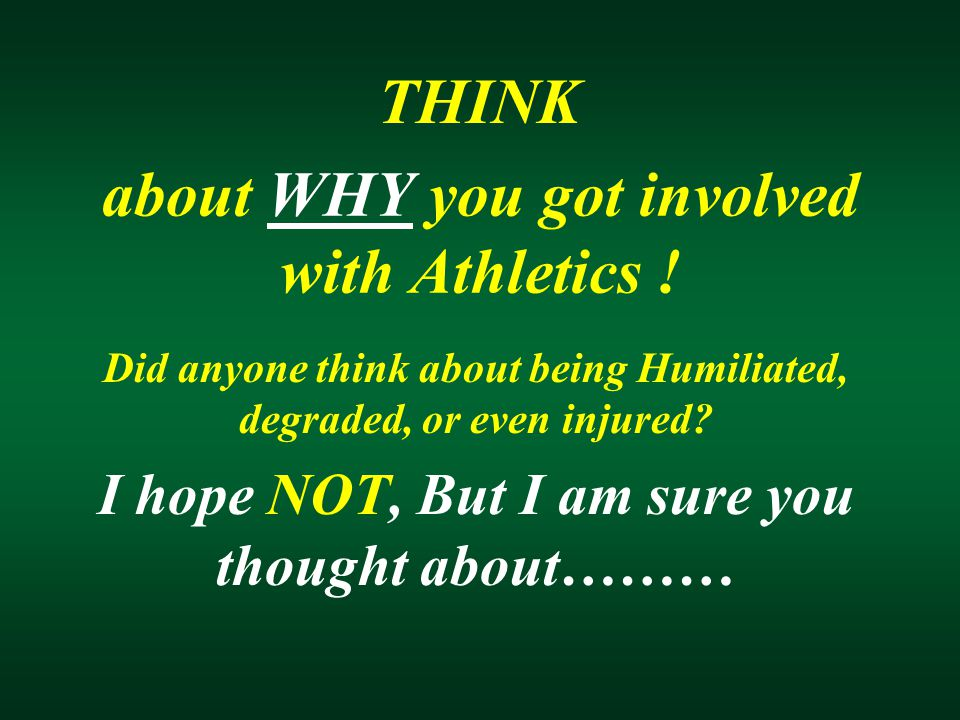 about WHY you got involved with Athletics ! Did anyone think about being Humiliated, degraded, or even injured? I hope NOT, But I am sure you thought