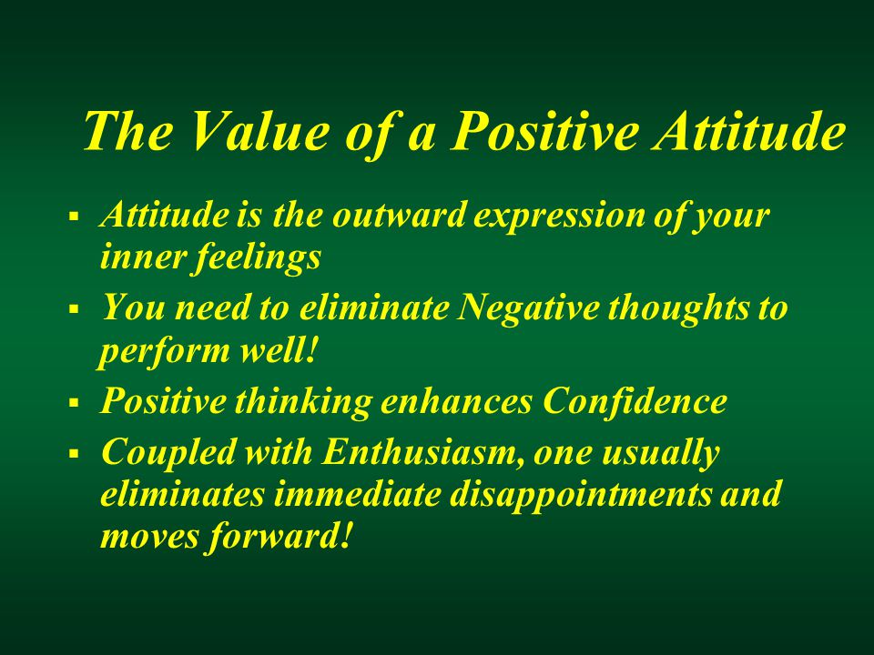 The Value of a Positive Attitude  Attitude is the outward expression of your inner feelings  You need to eliminate Negative thoughts to perform well