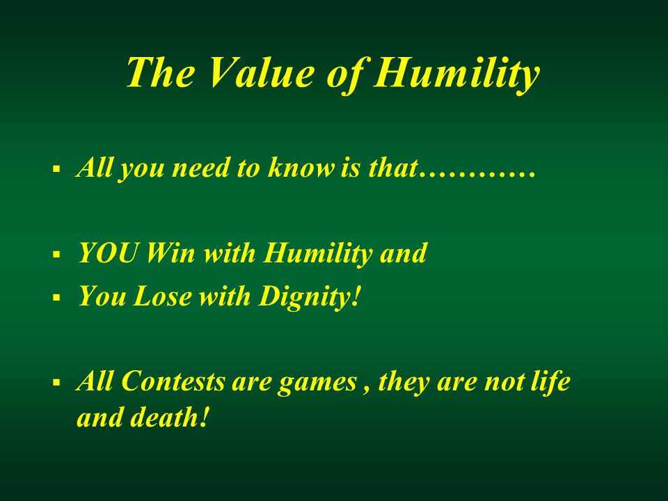 The Value of Humility  All you need to know is that…………  YOU Win with Humility and  You Lose with Dignity.