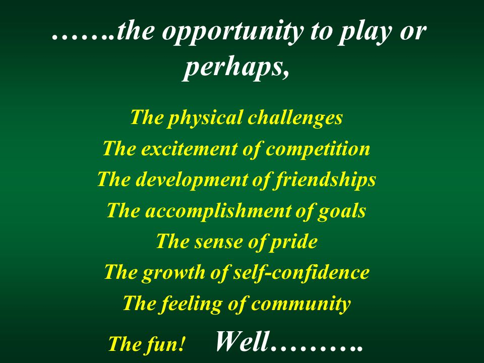 …….the opportunity to play or perhaps, The physical challenges The excitement of competition The development of friendships The accomplishment of goal