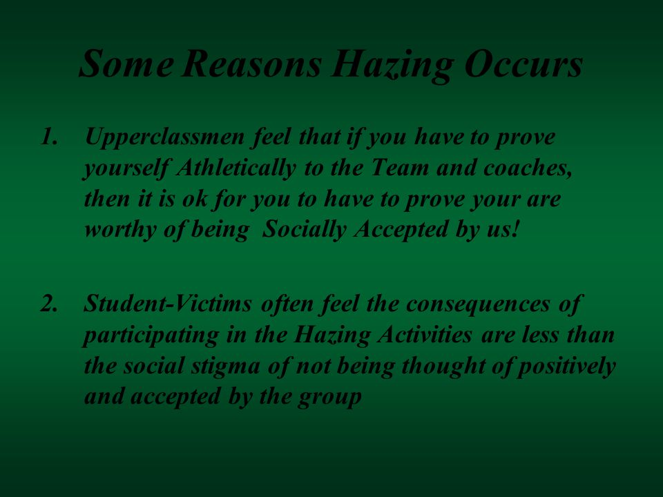 Some Reasons Hazing Occurs 1.Upperclassmen feel that if you have to prove yourself Athletically to the Team and coaches, then it is ok for you to have