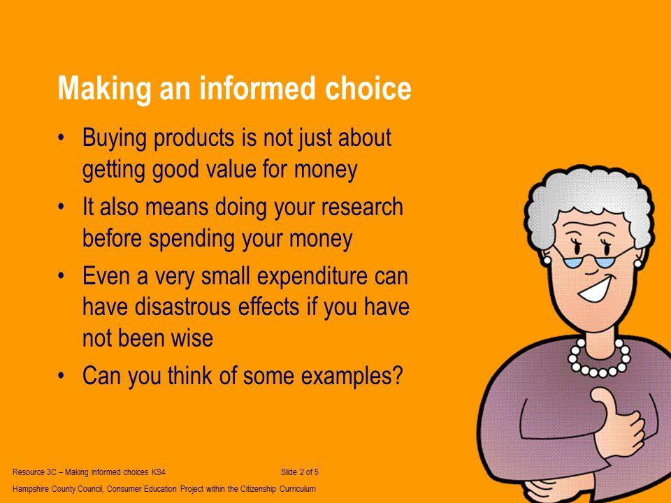 Making an informed choice Buying products is not just about getting good value for money It also means doing your research before spending your money Even a very small expenditure can have disastrous effects if you have not been wise Can you think of some examples.