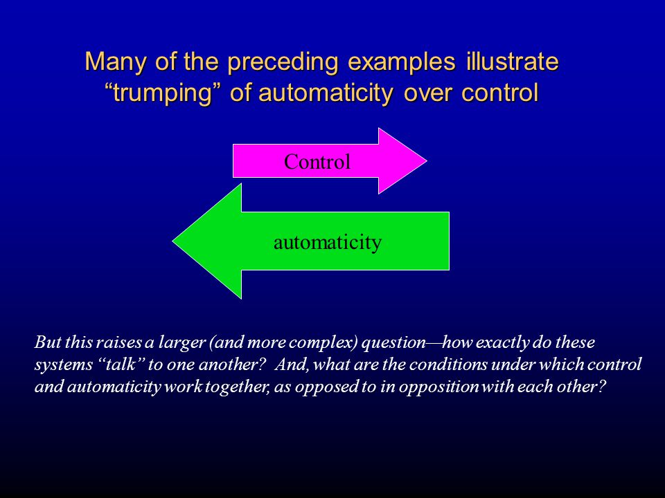 Many of the preceding examples illustrate trumping of automaticity over control automaticity Control But this raises a larger (and more complex) question—how exactly do these systems talk to one another.
