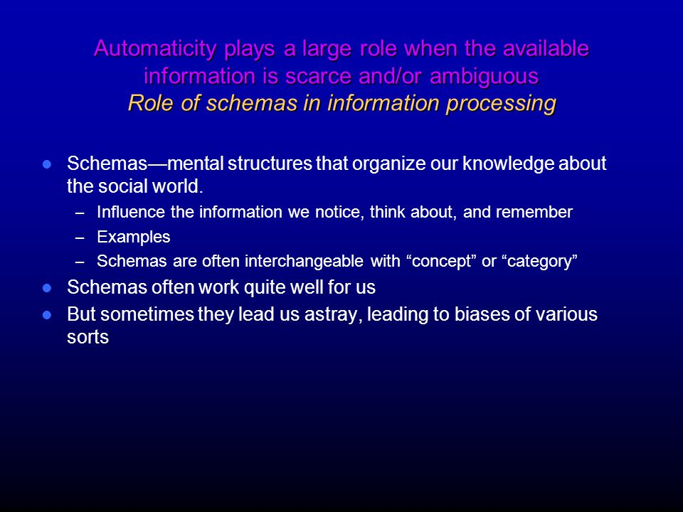 Automaticity plays a large role when the available information is scarce and/or ambiguous Role of schemas in information processing Schemas—mental structures that organize our knowledge about the social world.