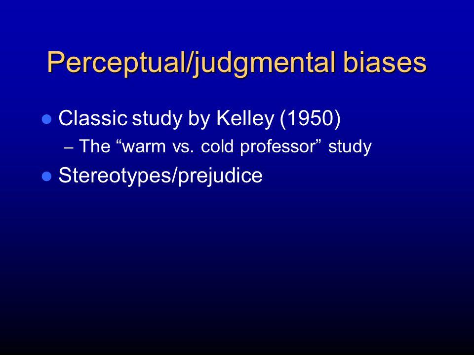 Perceptual/judgmental biases Classic study by Kelley (1950) – The warm vs.