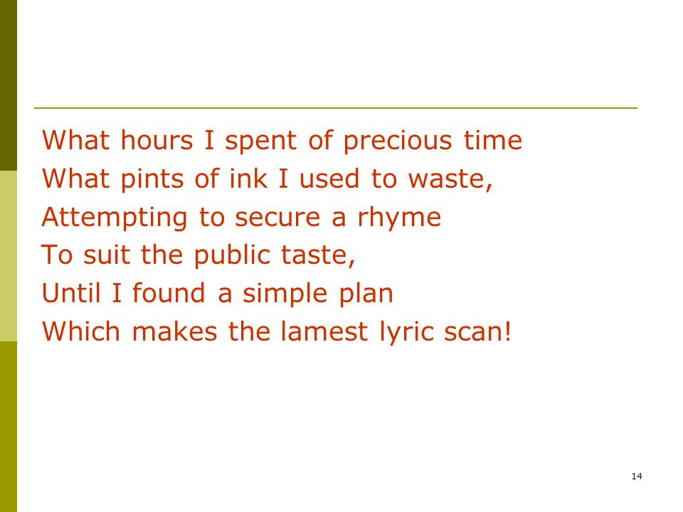 14 What hours I spent of precious time What pints of ink I used to waste, Attempting to secure a rhyme To suit the public taste, Until I found a simple plan Which makes the lamest lyric scan!