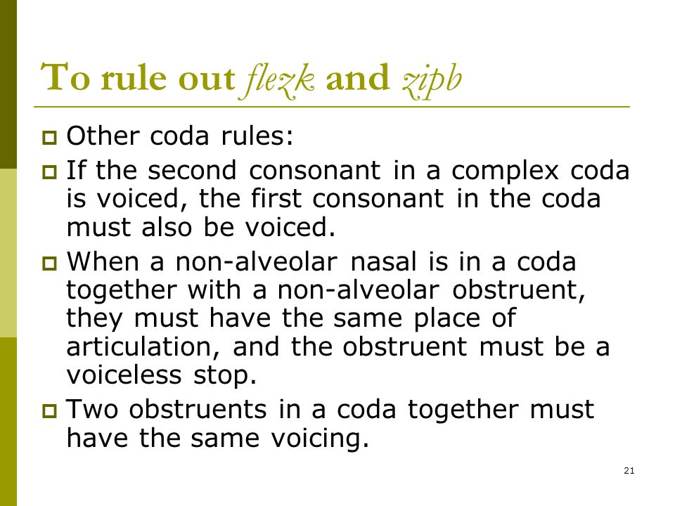 21 To rule out flezk and zipb  Other coda rules:  If the second consonant in a complex coda is voiced, the first consonant in the coda must also be voiced.