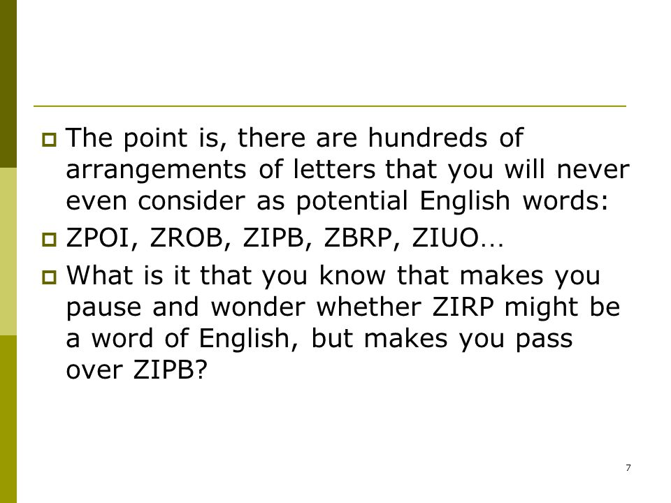 7  The point is, there are hundreds of arrangements of letters that you will never even consider as potential English words:  ZPOI, ZROB, ZIPB, ZBRP, ZIUO …  What is it that you know that makes you pause and wonder whether ZIRP might be a word of English, but makes you pass over ZIPB