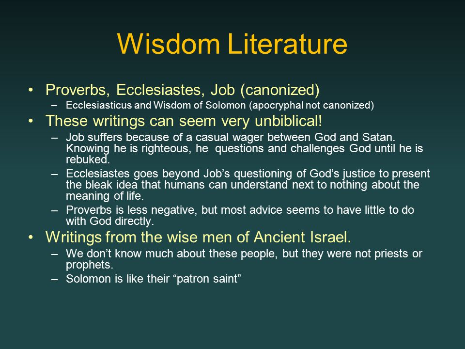 Wisdom Literature Proverbs, Ecclesiastes, Job (canonized) –Ecclesiasticus and Wisdom of Solomon (apocryphal not canonized) These writings can seem very unbiblical.