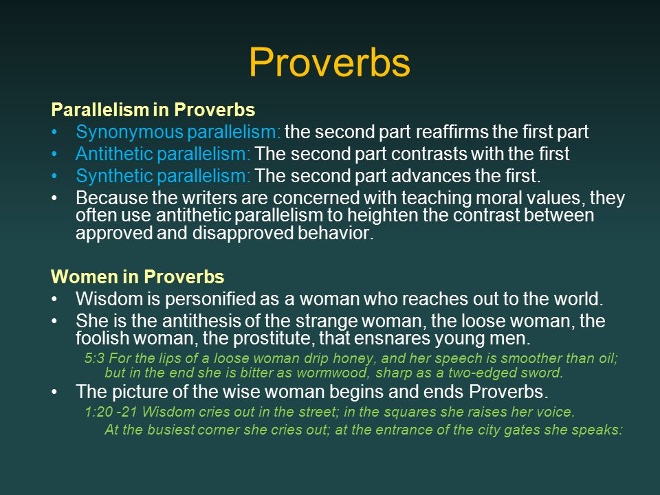 Proverbs Parallelism in Proverbs Synonymous parallelism: the second part reaffirms the first part Antithetic parallelism: The second part contrasts with the first Synthetic parallelism: The second part advances the first.