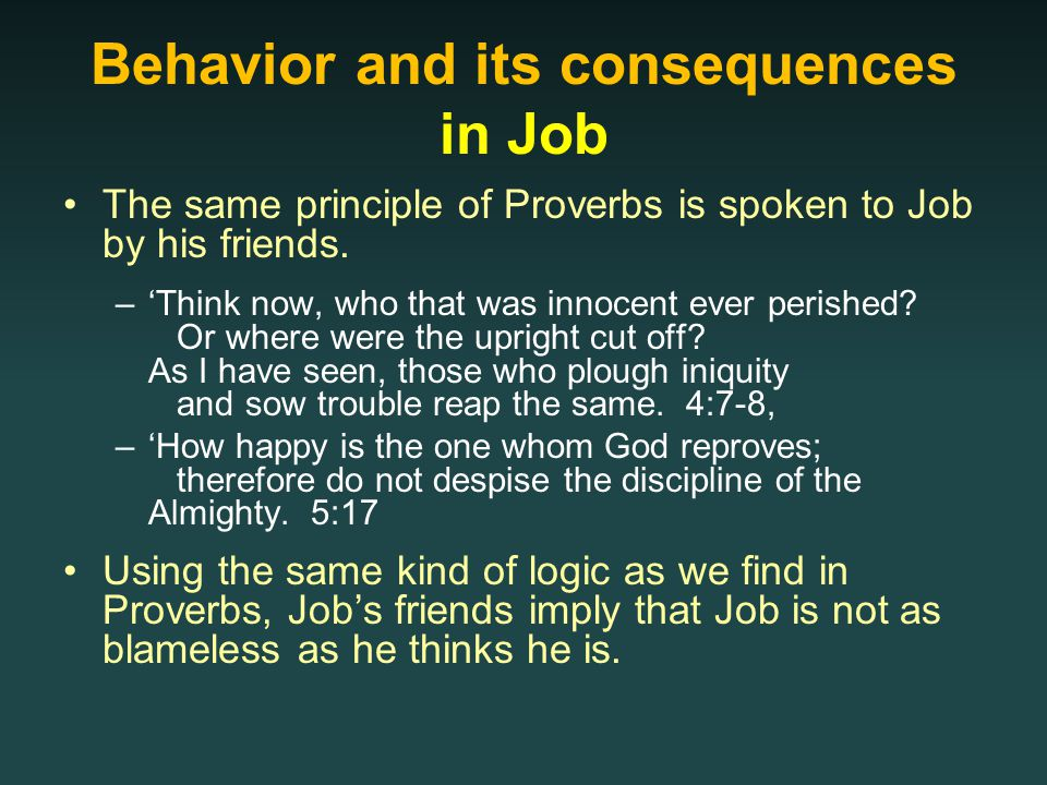 Behavior and its consequences in Job The same principle of Proverbs is spoken to Job by his friends.