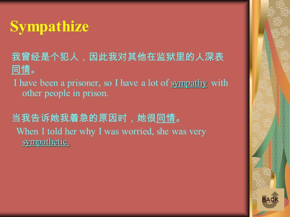 Sympathize 我曾经是个犯人,因此我对其他在监狱里的人深表 同情。 sympathy I have been a prisoner, so I have a lot of sympathy with other people in prison. 当我告诉她我着急的原因时,她很同情。 sym