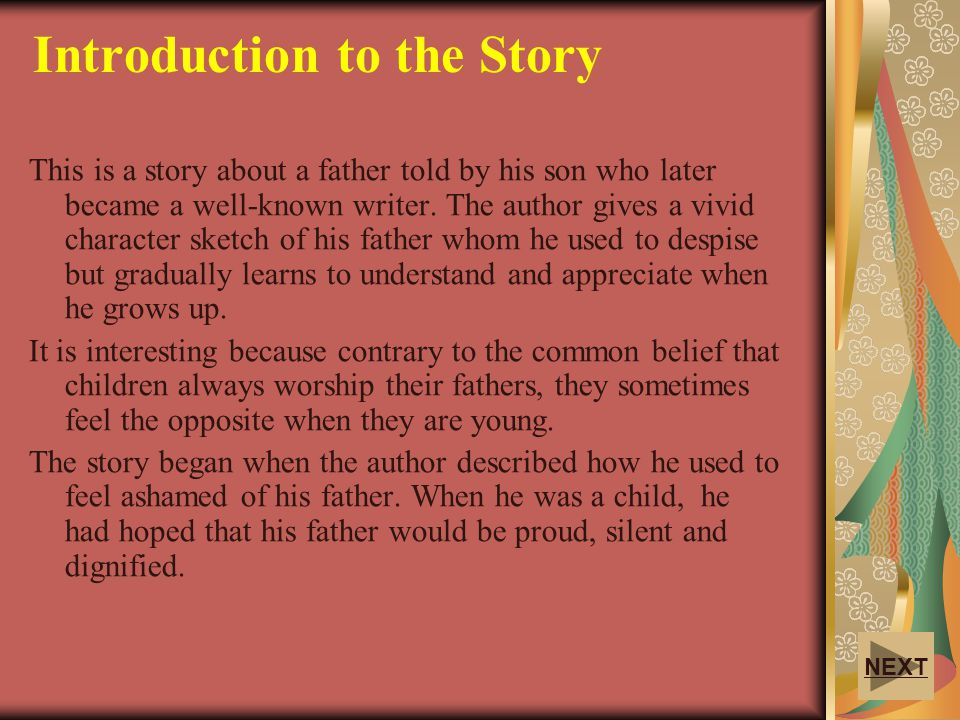 Introduction to the Story This is a story about a father told by his son who later became a well-known writer. The author gives a vivid character sket