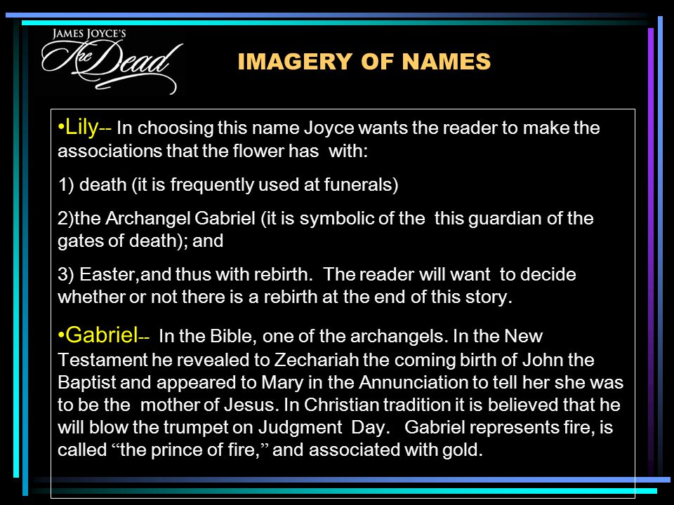 IMAGERY OF NAMES Lily -- In choosing this name Joyce wants the reader to make the associations that the flower has with: 1) death (it is frequently used at funerals) 2)the Archangel Gabriel (it is symbolic of the this guardian of the gates of death); and 3) Easter,and thus with rebirth.