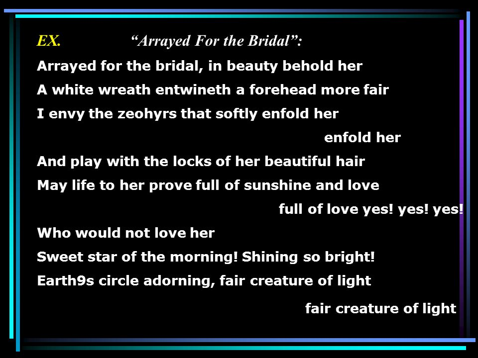 """EX. """"Arrayed For the Bridal"""": Arrayed for the bridal, in beauty behold her A white wreath entwineth a forehead more fair I envy the zeohyrs that softl"""