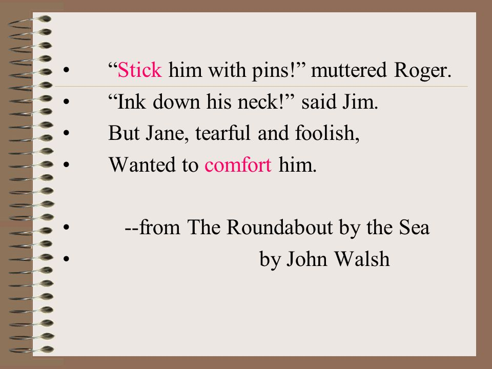 """Stick him with pins!"" muttered Roger. ""Ink down his neck!"" said Jim. But Jane, tearful and foolish, Wanted to comfort him. --from The Roundabout by t"