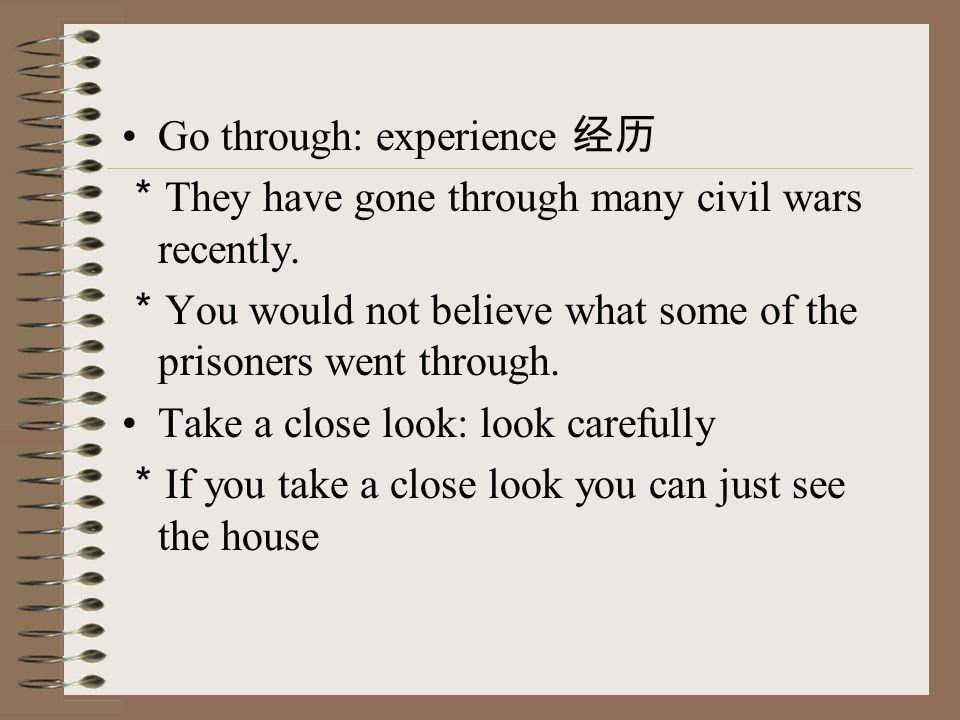 Go through: experience 经历 * They have gone through many civil wars recently.