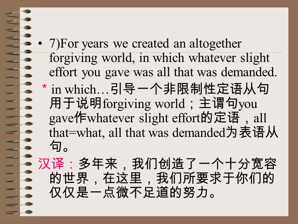 7)For years we created an altogether forgiving world, in which whatever slight effort you gave was all that was demanded. * in which… 引导一个非限制性定语从句 用于说