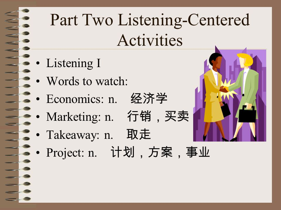 Part Two Listening-Centered Activities Listening I Words to watch: Economics: n. 经济学 Marketing: n. 行销,买卖 Takeaway: n. 取走 Project: n. 计划,方案,事业