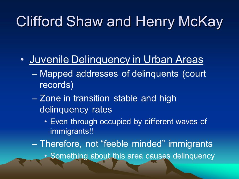 Clifford Shaw and Henry McKay Juvenile Delinquency in Urban Areas –Mapped addresses of delinquents (court records) –Zone in transition stable and high delinquency rates Even through occupied by different waves of immigrants!.