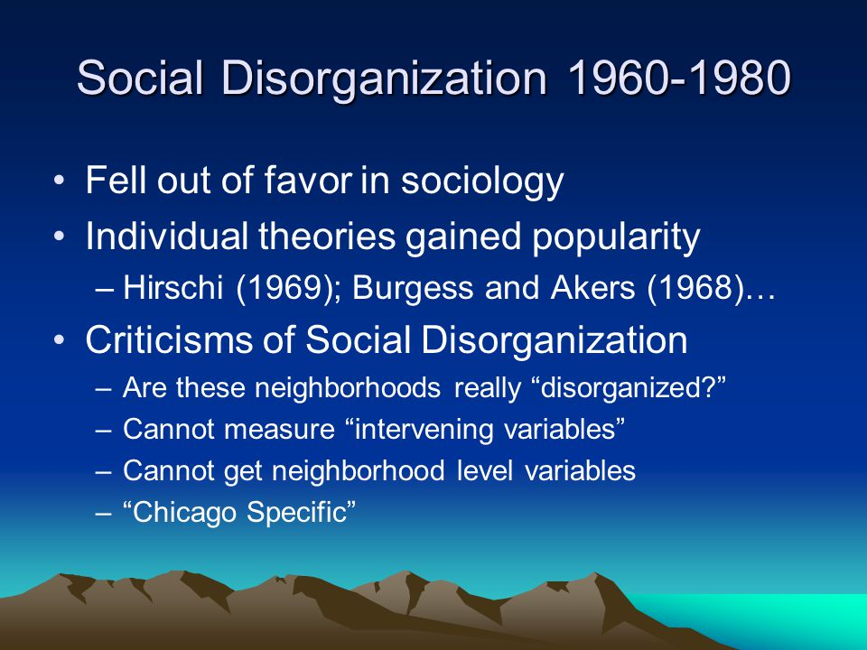 Social Disorganization 1960-1980 Fell out of favor in sociology Individual theories gained popularity –Hirschi (1969); Burgess and Akers (1968)… Criticisms of Social Disorganization –Are these neighborhoods really disorganized –Cannot measure intervening variables –Cannot get neighborhood level variables – Chicago Specific