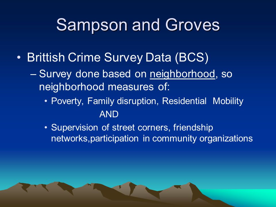 Sampson and Groves Brittish Crime Survey Data (BCS) –Survey done based on neighborhood, so neighborhood measures of: Poverty, Family disruption, Residential Mobility AND Supervision of street corners, friendship networks,participation in community organizations