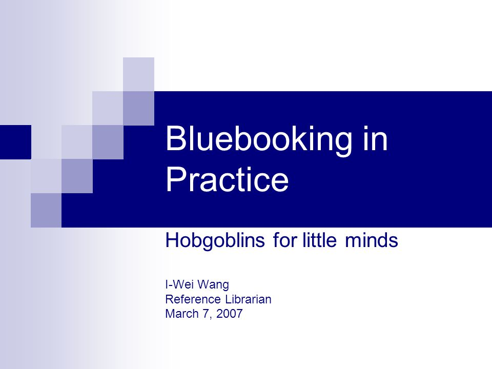 Bluebooking in Practice Hobgoblins for little minds I-Wei Wang Reference Librarian March 7, 2007