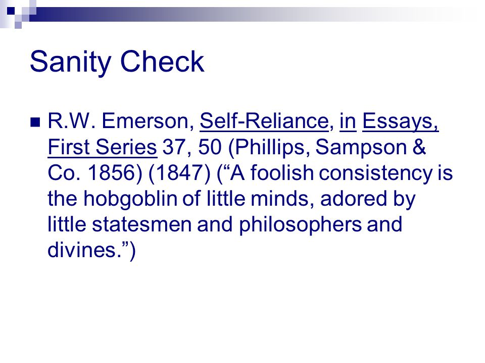 "Sanity Check R.W. Emerson, Self-Reliance, in Essays, First Series 37, 50 (Phillips, Sampson & Co. 1856) (1847) (""A foolish consistency is the hobgobli"