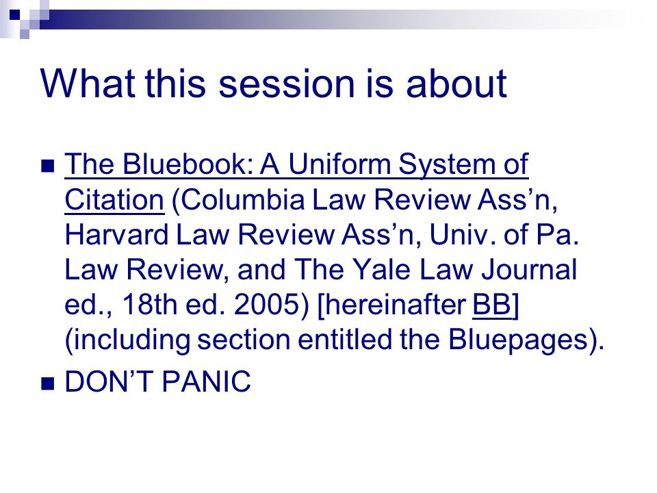 What this session is about The Bluebook: A Uniform System of Citation (Columbia Law Review Ass'n, Harvard Law Review Ass'n, Univ. of Pa. Law Review, a