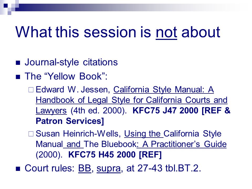 "What this session is not about Journal-style citations The ""Yellow Book"":  Edward W. Jessen, California Style Manual: A Handbook of Legal Style for C"