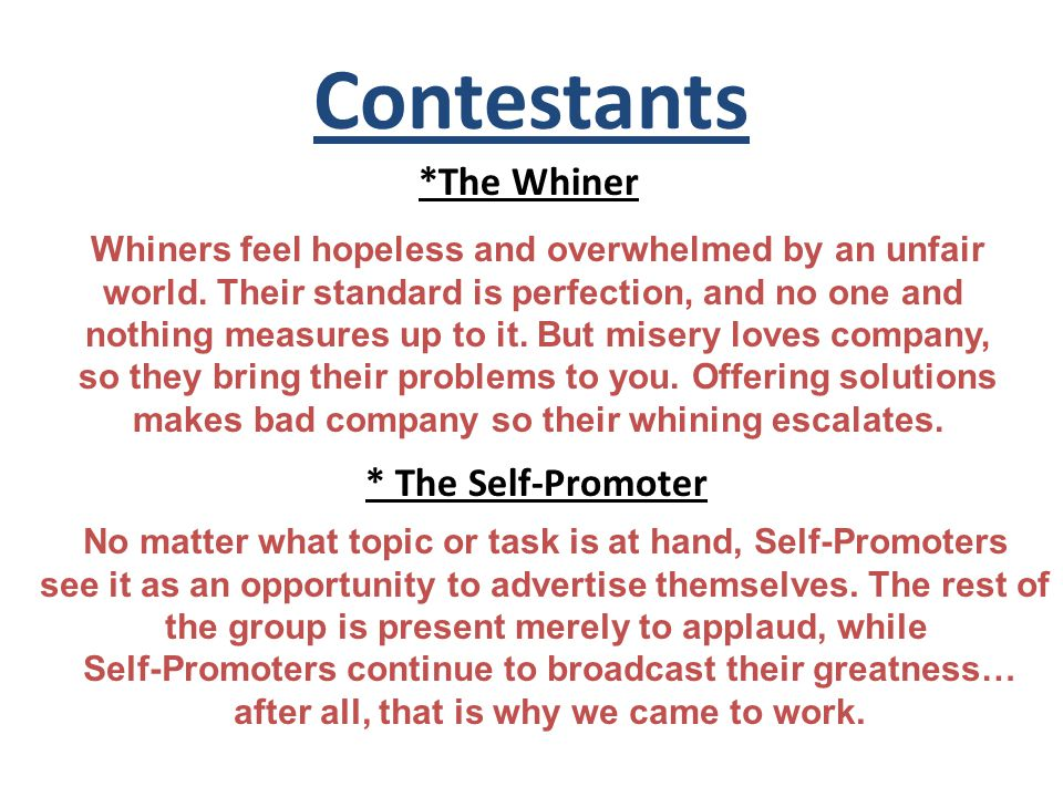 Contestants *The Whiner Whiners feel hopeless and overwhelmed by an unfair world.