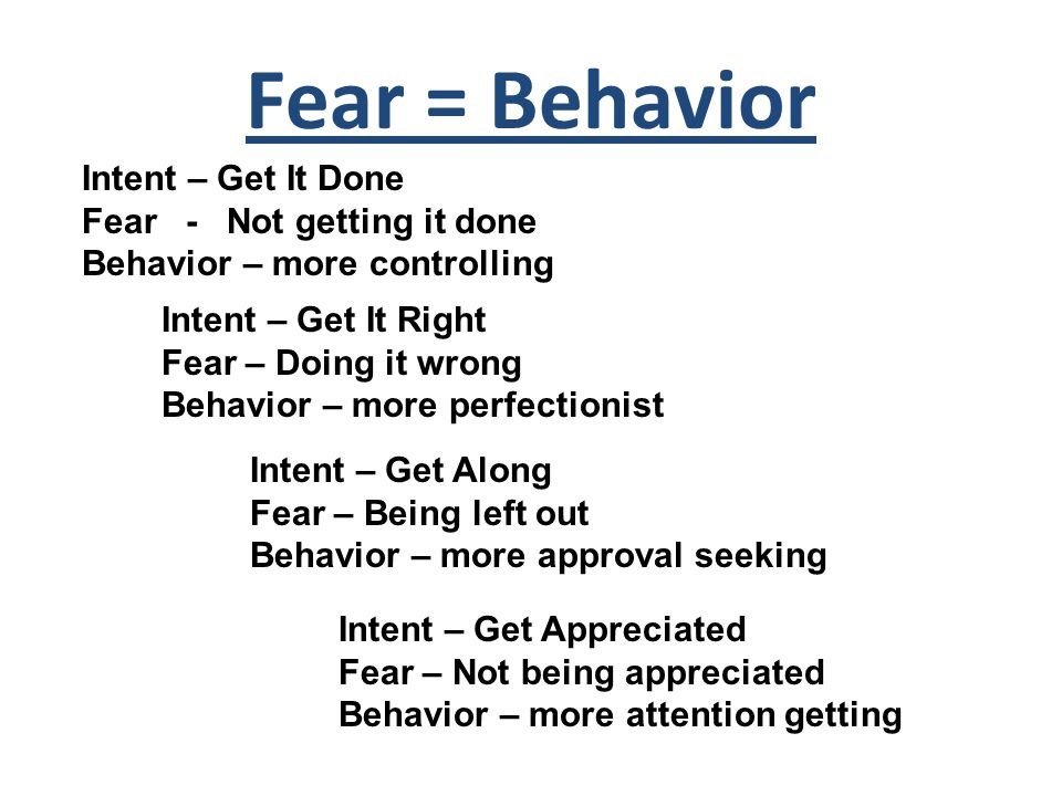 Fear = Behavior Intent – Get It Done Fear - Not getting it done Behavior – more controlling Intent – Get It Right Fear – Doing it wrong Behavior – more perfectionist Intent – Get Along Fear – Being left out Behavior – more approval seeking Intent – Get Appreciated Fear – Not being appreciated Behavior – more attention getting