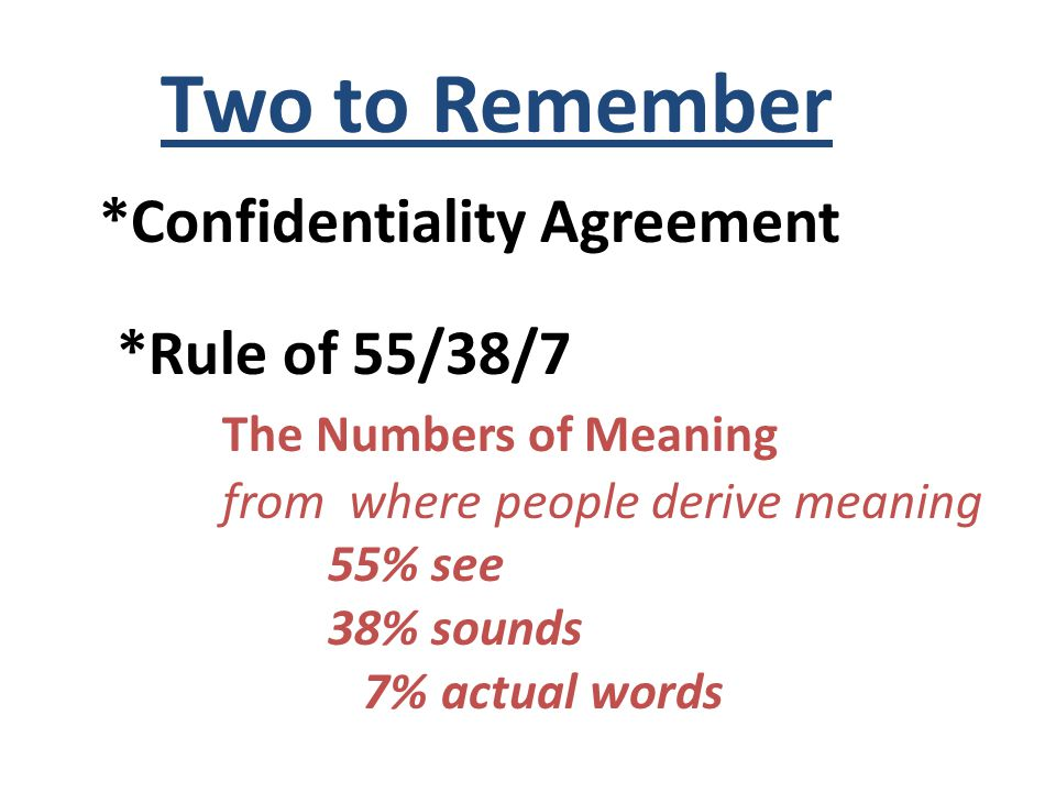 Two to Remember *Confidentiality Agreement *Rule of 55/38/7 The Numbers of Meaning from where people derive meaning 55% see 38% sounds 7% actual words