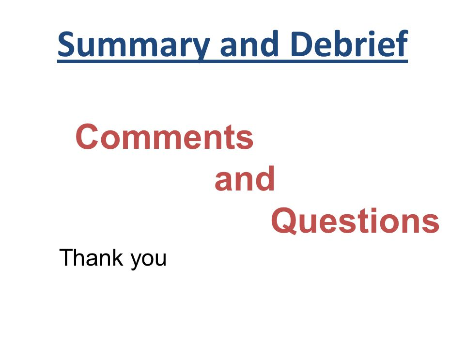 Summary and Debrief Comments and Questions Thank you