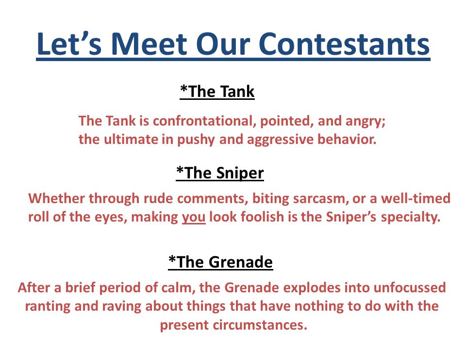 Let's Meet Our Contestants *The Tank The Tank is confrontational, pointed, and angry; the ultimate in pushy and aggressive behavior.
