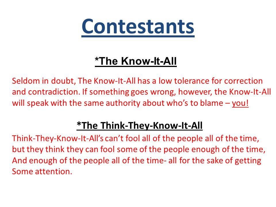 Contestants *The Know-It-All Seldom in doubt, The Know-It-All has a low tolerance for correction and contradiction.