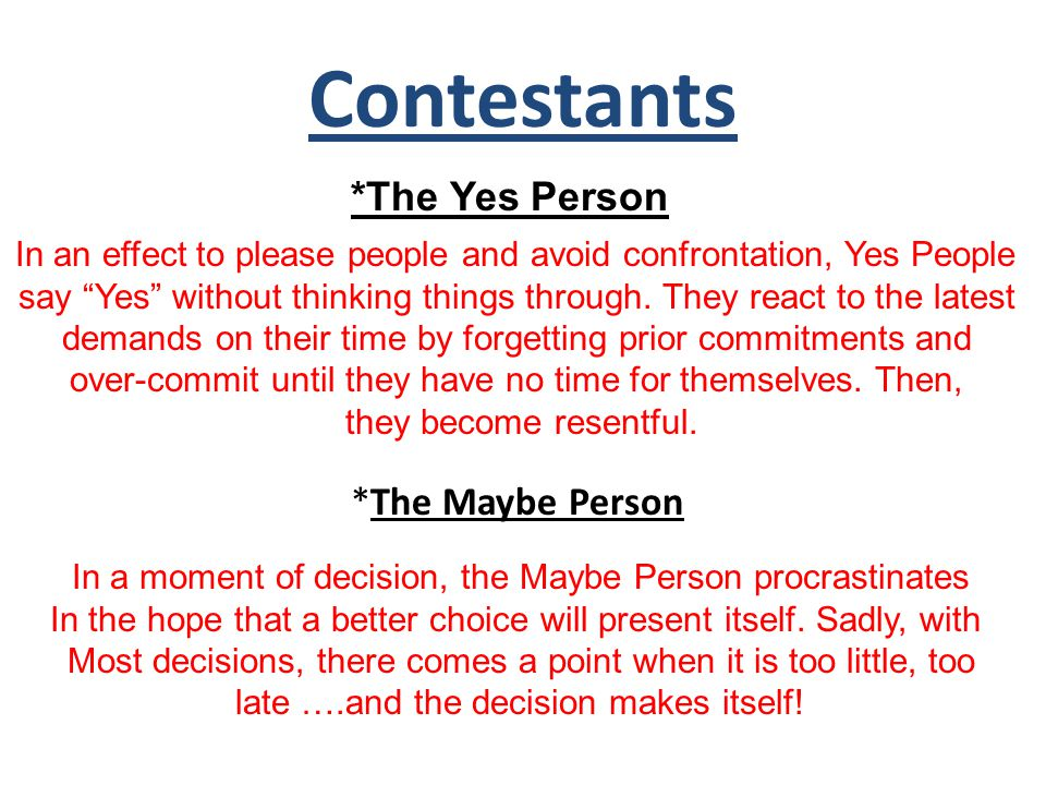 Contestants In an effect to please people and avoid confrontation, Yes People say Yes without thinking things through.