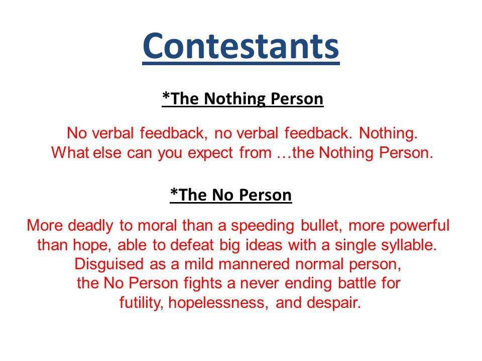 Contestants *The Nothing Person No verbal feedback, no verbal feedback.