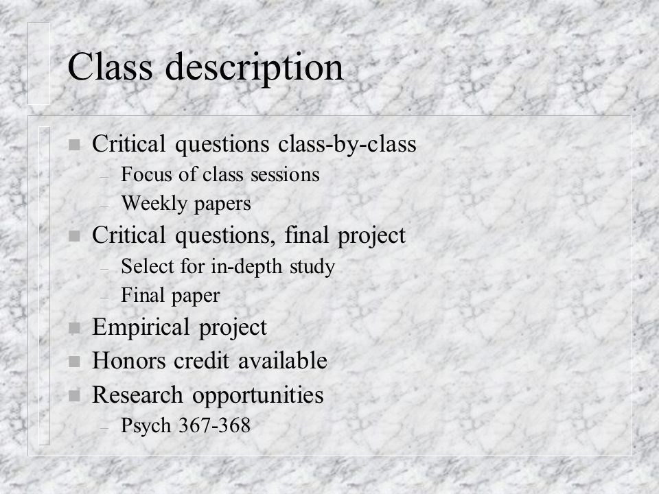 Class description n Critical questions class-by-class – Focus of class sessions – Weekly papers n Critical questions, final project – Select for in-depth study – Final paper n Empirical project n Honors credit available n Research opportunities – Psych 367-368