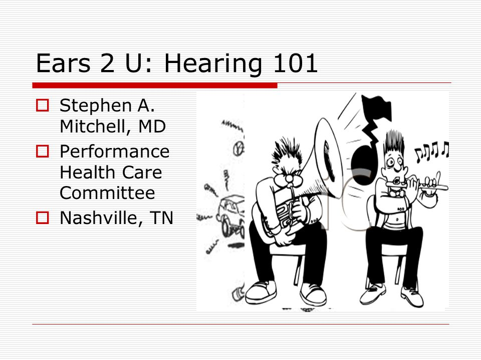 Ears 2 U: Hearing 101  Stephen A. Mitchell, MD  Performance Health Care Committee  Nashville, TN