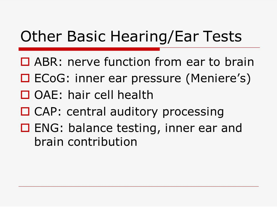 Other Basic Hearing/Ear Tests  ABR: nerve function from ear to brain  ECoG: inner ear pressure (Meniere's)  OAE: hair cell health  CAP: central auditory processing  ENG: balance testing, inner ear and brain contribution