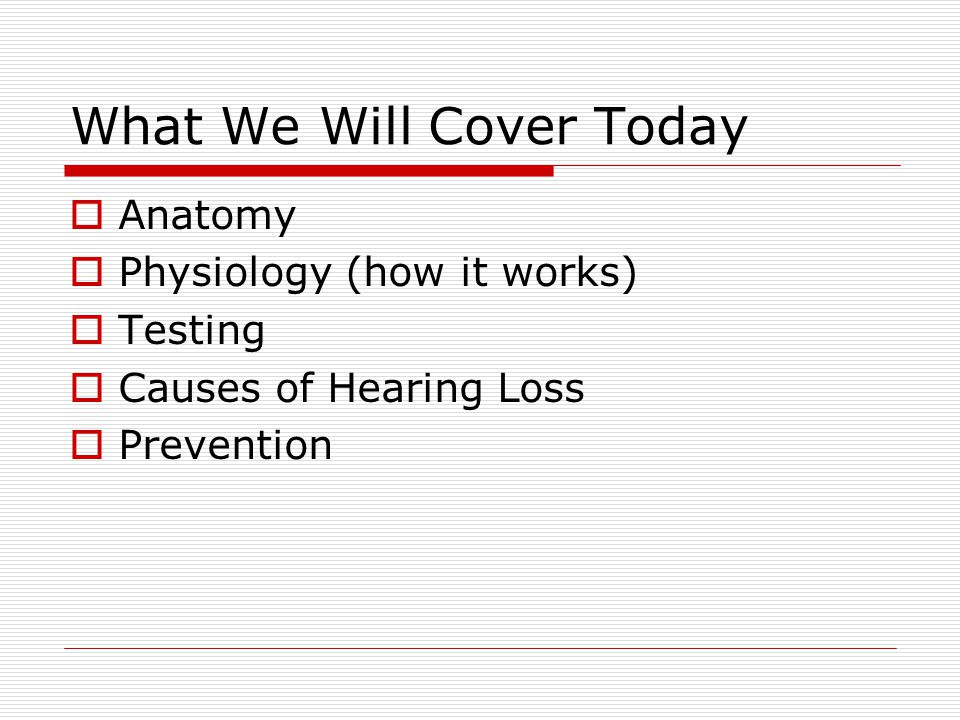 What We Will Cover Today  Anatomy  Physiology (how it works)  Testing  Causes of Hearing Loss  Prevention