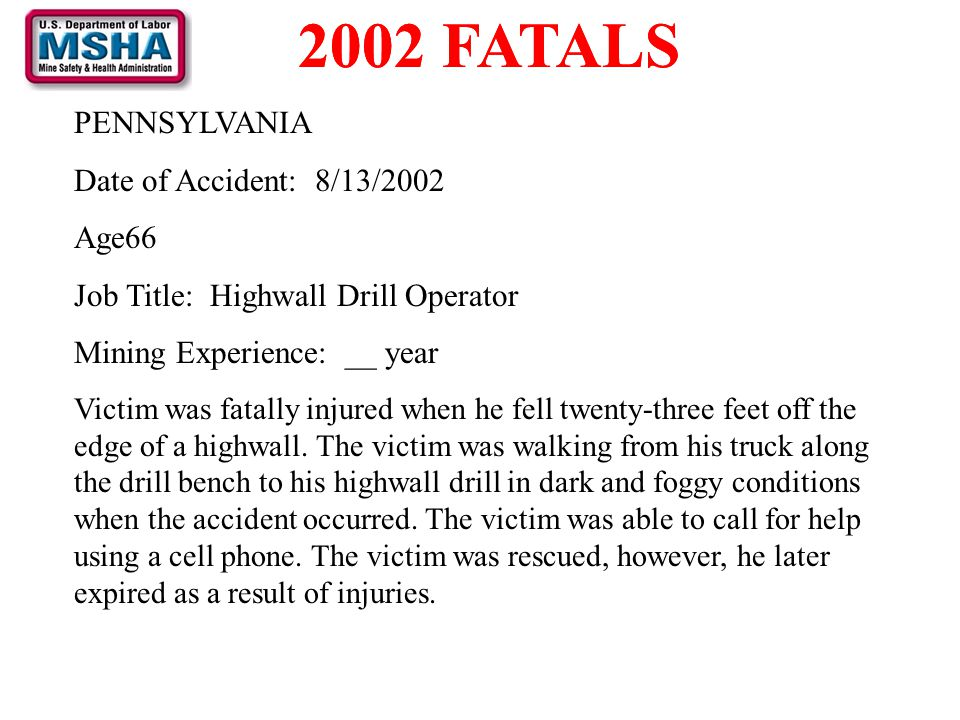 2002 FATALS PENNSYLVANIA Date of Accident: 8/13/2002 Age66 Job Title: Highwall Drill Operator Mining Experience: __ year Victim was fatally injured wh