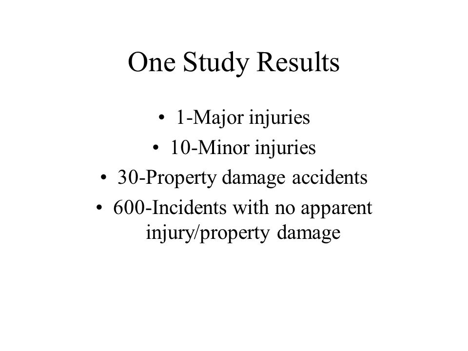 One Study Results 1-Major injuries 10-Minor injuries 30-Property damage accidents 600-Incidents with no apparent injury/property damage