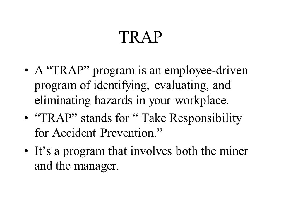 "TRAP A ""TRAP"" program is an employee-driven program of identifying, evaluating, and eliminating hazards in your workplace. ""TRAP"" stands for "" Take Re"