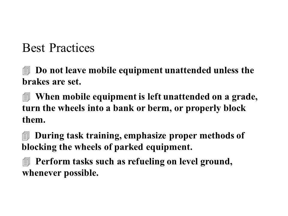 Best Practices  Do not leave mobile equipment unattended unless the brakes are set.  When mobile equipment is left unattended on a grade, turn the w