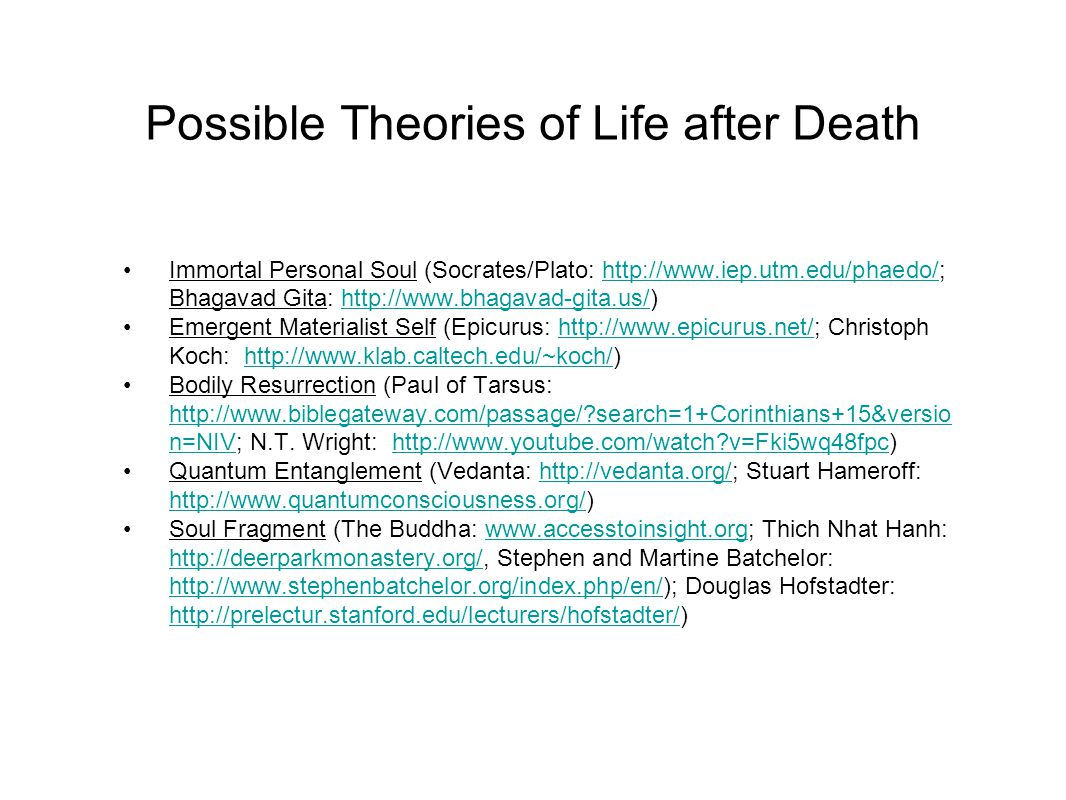 Possible Theories of Life after Death Immortal Personal Soul (Socrates/Plato: http://www.iep.utm.edu/phaedo/; Bhagavad Gita: http://www.bhagavad-gita.us/)http://www.iep.utm.edu/phaedo/http://www.bhagavad-gita.us/ Emergent Materialist Self (Epicurus: http://www.epicurus.net/; Christoph Koch: http://www.klab.caltech.edu/~koch/)http://www.epicurus.net/http://www.klab.caltech.edu/~koch/ Bodily Resurrection (Paul of Tarsus: http://www.biblegateway.com/passage/ search=1+Corinthians+15&versio n=NIV; N.T.