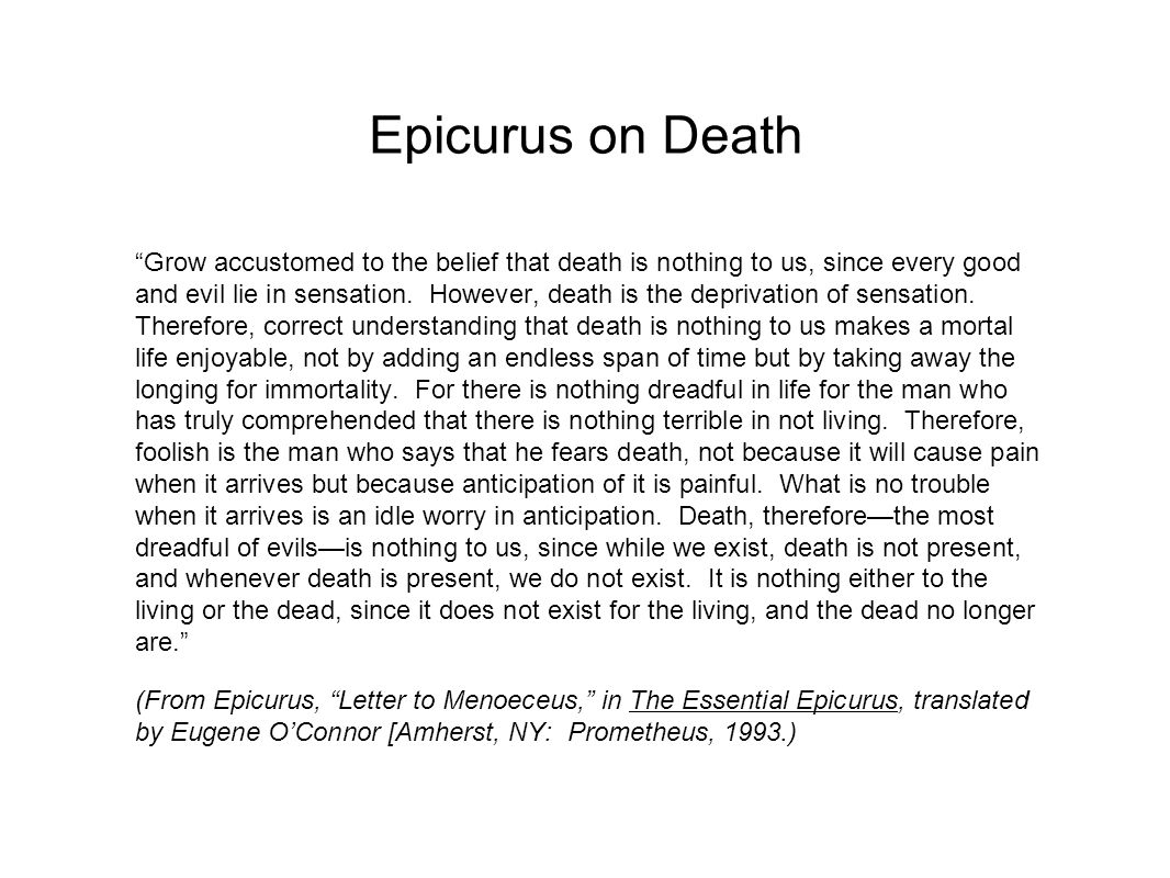 Epicurus on Death Grow accustomed to the belief that death is nothing to us, since every good and evil lie in sensation.