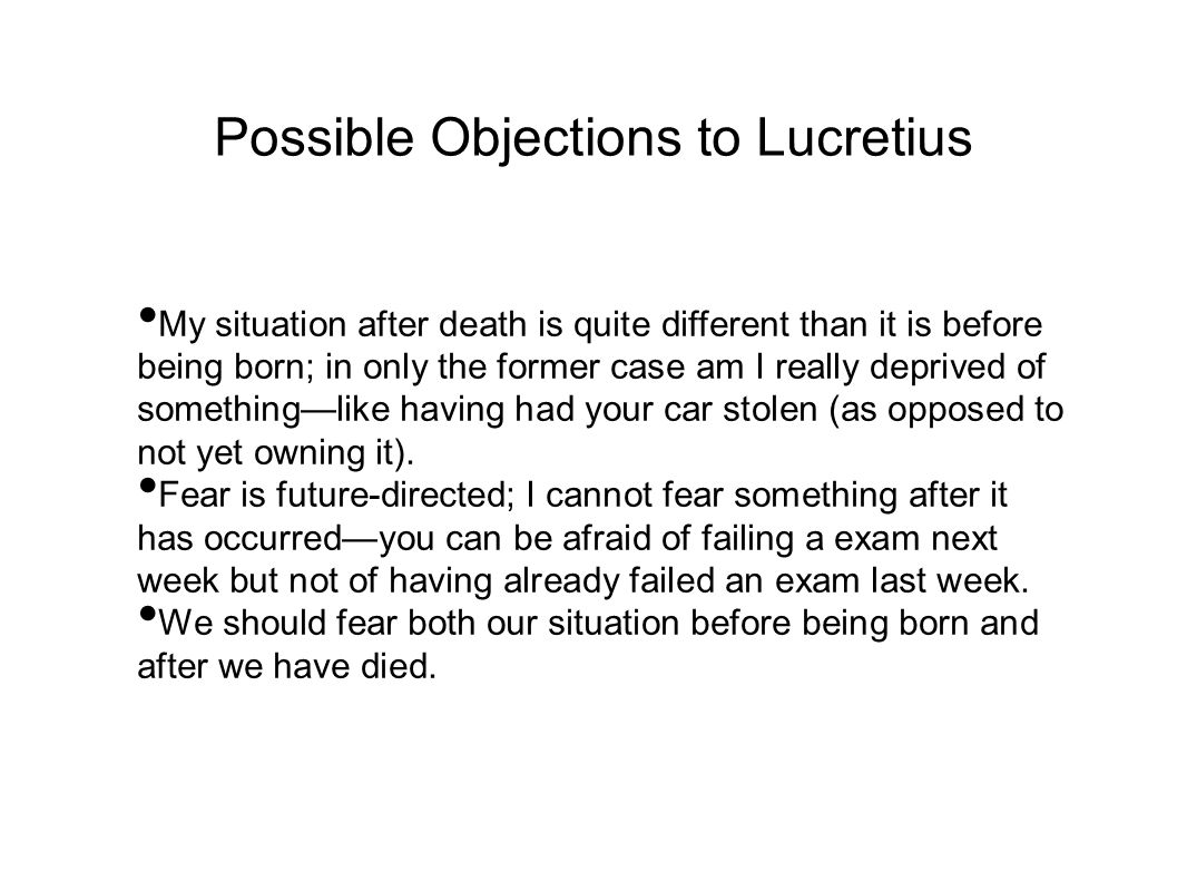 Possible Objections to Lucretius My situation after death is quite different than it is before being born; in only the former case am I really deprived of something—like having had your car stolen (as opposed to not yet owning it).