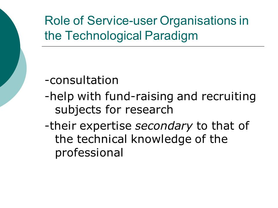Role of Service-user Organisations in the Technological Paradigm -consultation -help with fund-raising and recruiting subjects for research -their expertise secondary to that of the technical knowledge of the professional